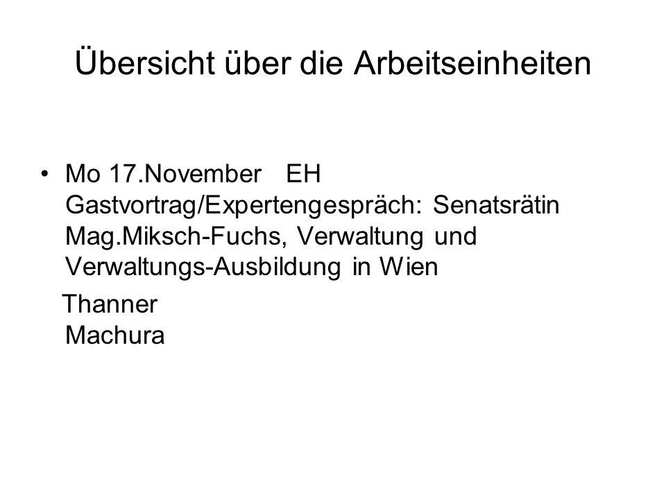 Übersicht über die Arbeitseinheiten Mo 17.November EH Gastvortrag/Expertengespräch: Senatsrätin Mag.Miksch-Fuchs, Verwaltung und Verwaltungs-Ausbildung in Wien Thanner Machura