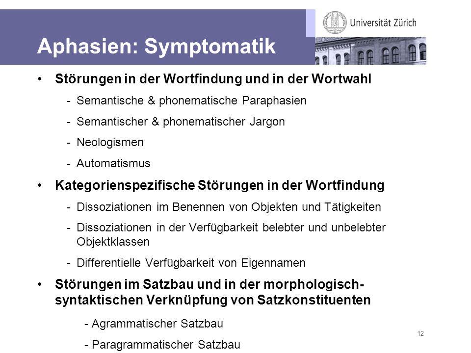 12 Aphasien: Symptomatik Störungen in der Wortfindung und in der Wortwahl -Semantische & phonematische Paraphasien -Semantischer & phonematischer Jarg