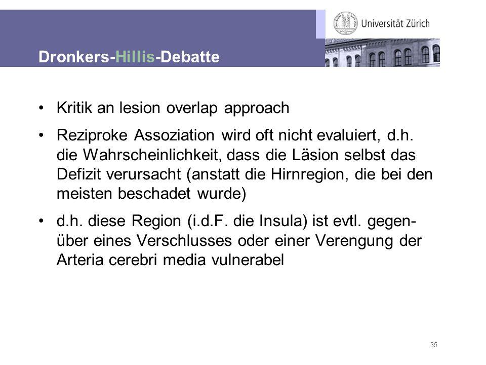 35 Dronkers-Hillis-Debatte Kritik an lesion overlap approach Reziproke Assoziation wird oft nicht evaluiert, d.h. die Wahrscheinlichkeit, dass die Läs