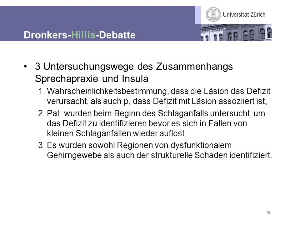 36 Dronkers-Hillis-Debatte 3 Untersuchungswege des Zusammenhangs Sprechapraxie und Insula 1.Wahrscheinlichkeitsbestimmung, dass die Läsion das Defizit