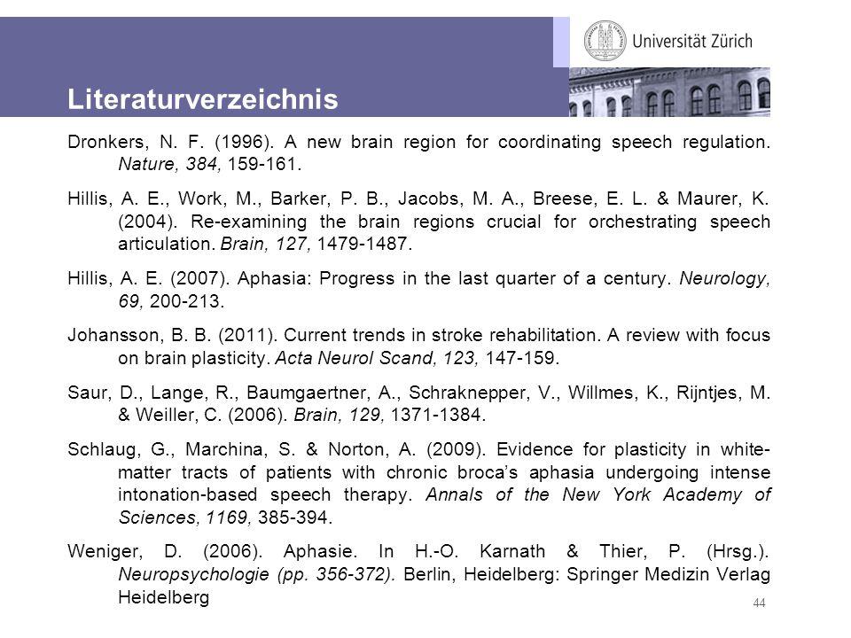 44 Literaturverzeichnis Dronkers, N. F. (1996). A new brain region for coordinating speech regulation. Nature, 384, 159-161. Hillis, A. E., Work, M.,