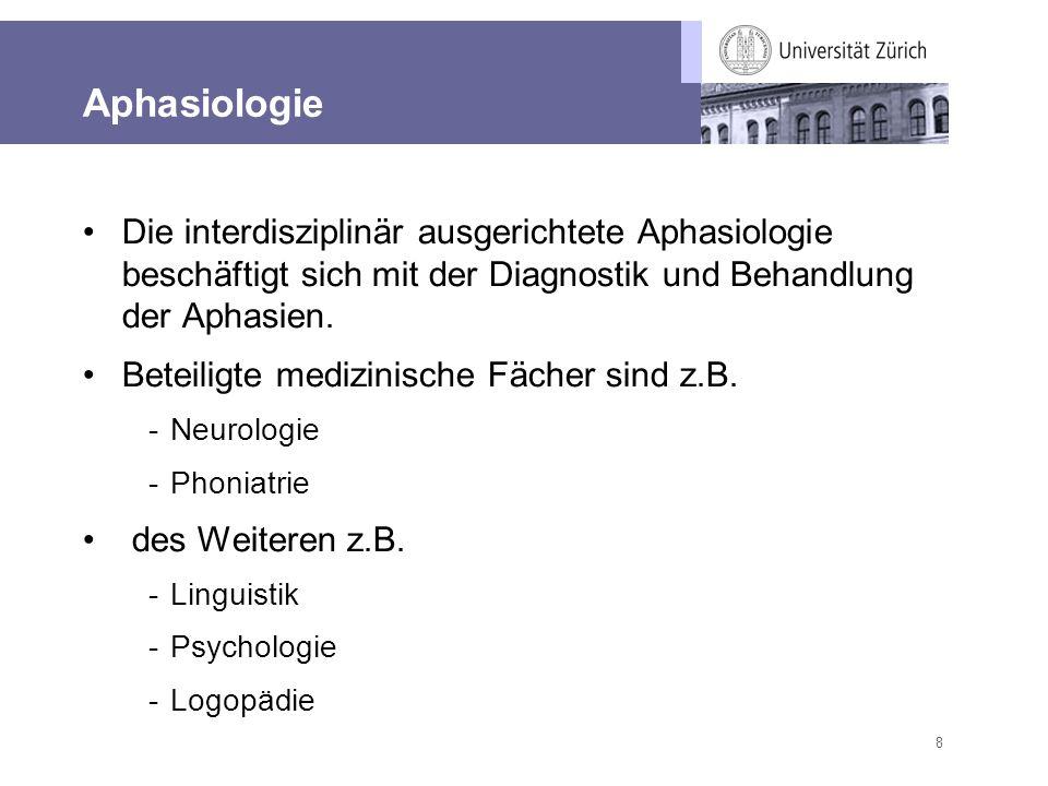 8 Aphasiologie Die interdisziplinär ausgerichtete Aphasiologie beschäftigt sich mit der Diagnostik und Behandlung der Aphasien. Beteiligte medizinisch