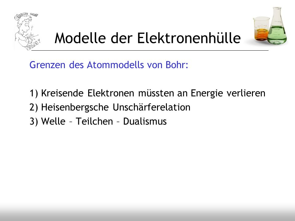 Modelle der Elektronenhülle Grenzen des Atommodells von Bohr: 1) Kreisende Elektronen müssten an Energie verlieren 2) Heisenbergsche Unschärferelation