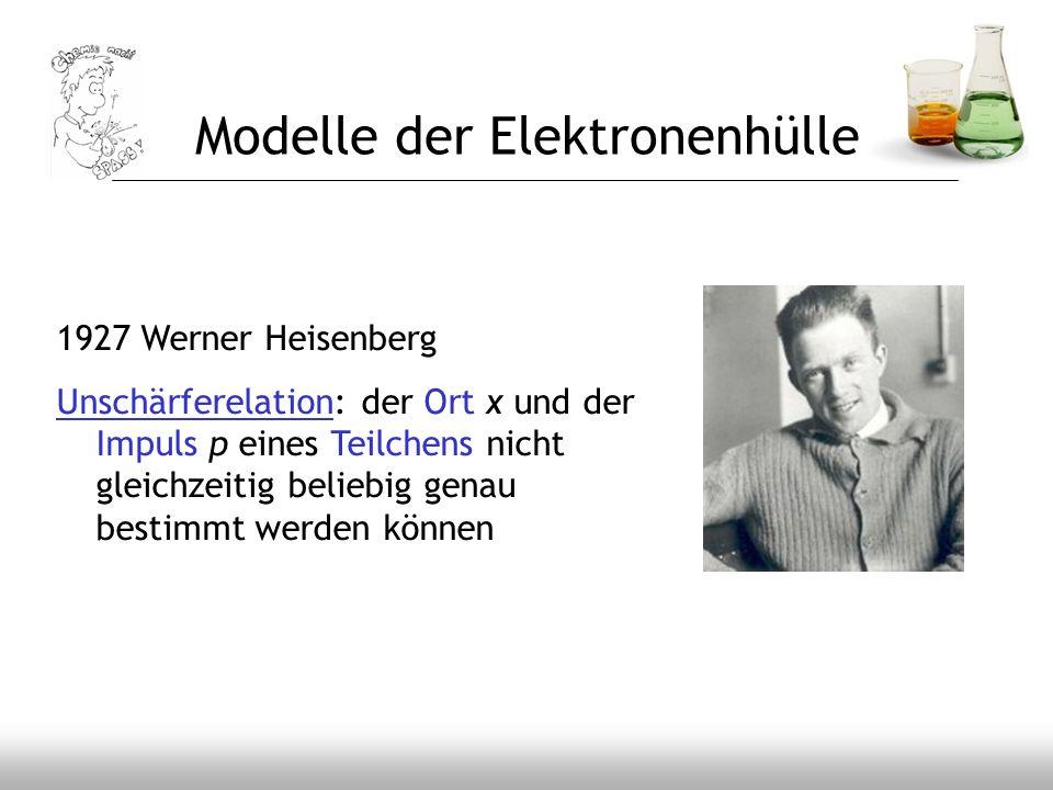 Modelle der Elektronenhülle 1927 Werner Heisenberg Unschärferelation: der Ort x und der Impuls p eines Teilchens nicht gleichzeitig beliebig genau bes