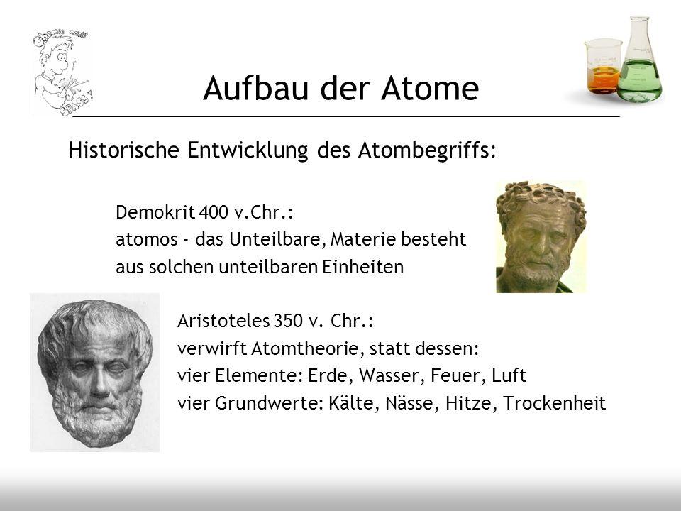 Aufbau der Atome Historische Entwicklung des Atombegriffs: Demokrit 400 v.Chr.: atomos - das Unteilbare, Materie besteht aus solchen unteilbaren Einhe