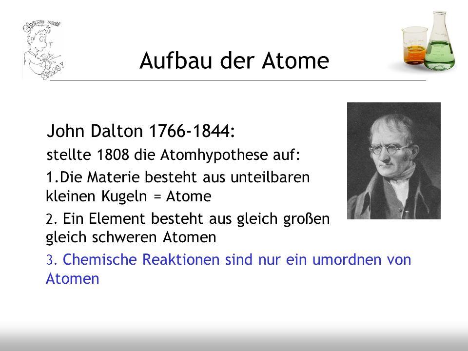 John Dalton 1766-1844: stellte 1808 die Atomhypothese auf: 1.Die Materie besteht aus unteilbaren kleinen Kugeln = Atome 2. Ein Element besteht aus gle