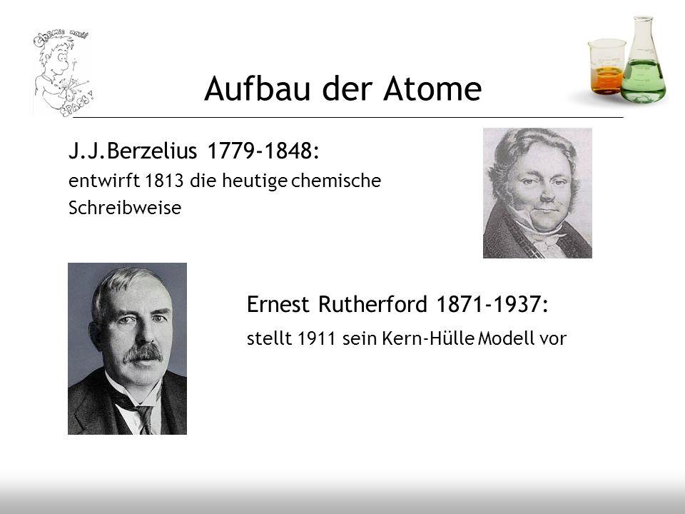 Aufbau der Atome J.J.Berzelius 1779-1848: entwirft 1813 die heutige chemische Schreibweise Ernest Rutherford 1871-1937: stellt 1911 sein Kern-Hülle Mo