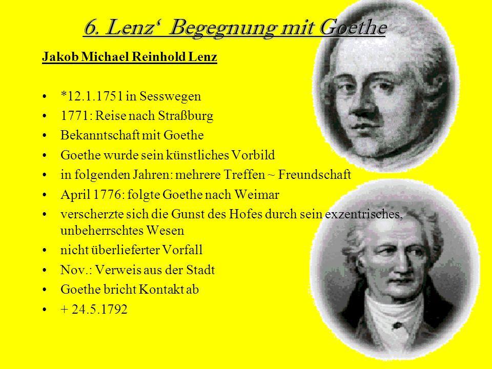 Jakob Michael Reinhold Lenz *12.1.1751 in Sesswegen 1771: Reise nach Straßburg Bekanntschaft mit Goethe Goethe wurde sein künstliches Vorbild in folgenden Jahren: mehrere Treffen ~ Freundschaft April 1776: folgte Goethe nach Weimar verscherzte sich die Gunst des Hofes durch sein exzentrisches, unbeherrschtes Wesen nicht überlieferter Vorfall Nov.: Verweis aus der Stadt Goethe bricht Kontakt ab + 24.5.1792 6.