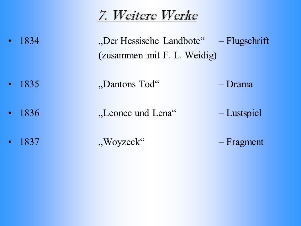 7. Weitere Werke 1834 Der Hessische Landbote – Flugschrift (zusammen mit F. L. Weidig) 1835Dantons Tod – Drama 1836Leonce und Lena – Lustspiel 1837Woy