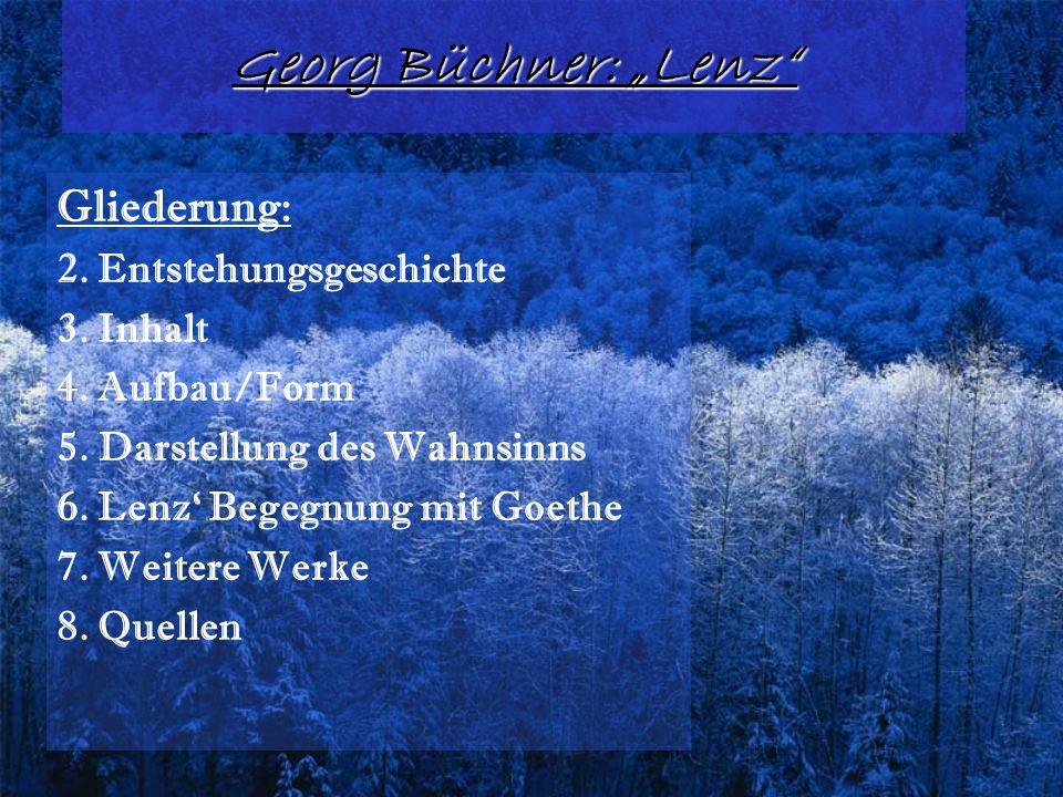 Georg Büchner: Lenz Gliederung: 2. Entstehungsgeschichte 3. Inhalt 4. Aufbau/Form 5. Darstellung des Wahnsinns 6. Lenz Begegnung mit Goethe 7. Weitere