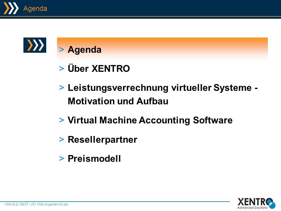 VMA-D-3 / 09.07 / JS / VMA Allgemein dt.ppt Agenda >Agenda >Über XENTRO >Leistungsverrechnung virtueller Systeme - Motivation und Aufbau >Virtual Machine Accounting Software >Resellerpartner >Preismodell