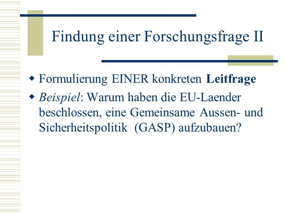Findung einer Forschungsfrage II Formulierung EINER konkreten Leitfrage Beispiel: Warum haben die EU-Laender beschlossen, eine Gemeinsame Aussen- und