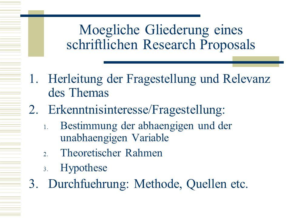 Moegliche Gliederung eines schriftlichen Research Proposals 1.Herleitung der Fragestellung und Relevanz des Themas 2.Erkenntnisinteresse/Fragestellung