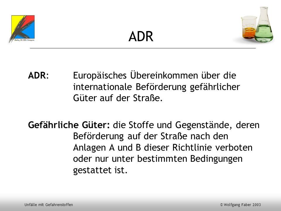 Unfälle mit Gefahrenstoffen © Wolfgang Faber 2003 ADR ADR: Europäisches Übereinkommen über die internationale Beförderung gefährlicher Güter auf der S
