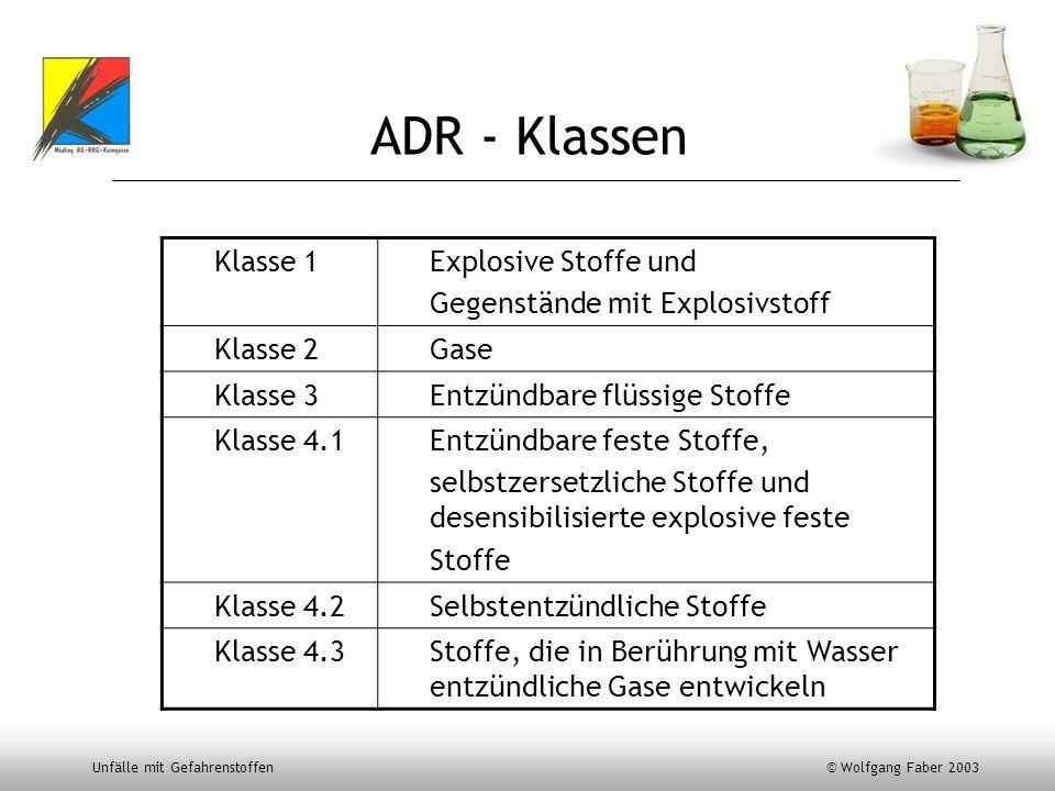 Unfälle mit Gefahrenstoffen © Wolfgang Faber 2003 ADR - Klassen Klasse 1Explosive Stoffe und Gegenstände mit Explosivstoff Klasse 2Gase Klasse 3Entzün