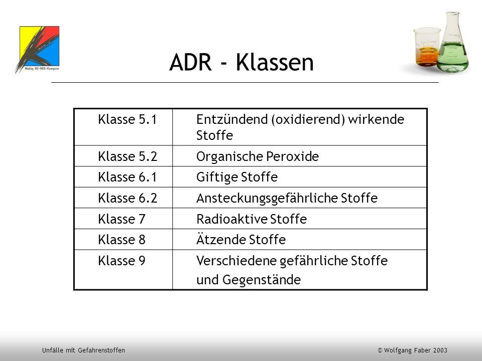 Unfälle mit Gefahrenstoffen © Wolfgang Faber 2003 ADR - Klassen Klasse 5.1Entzündend (oxidierend) wirkende Stoffe Klasse 5.2Organische Peroxide Klasse