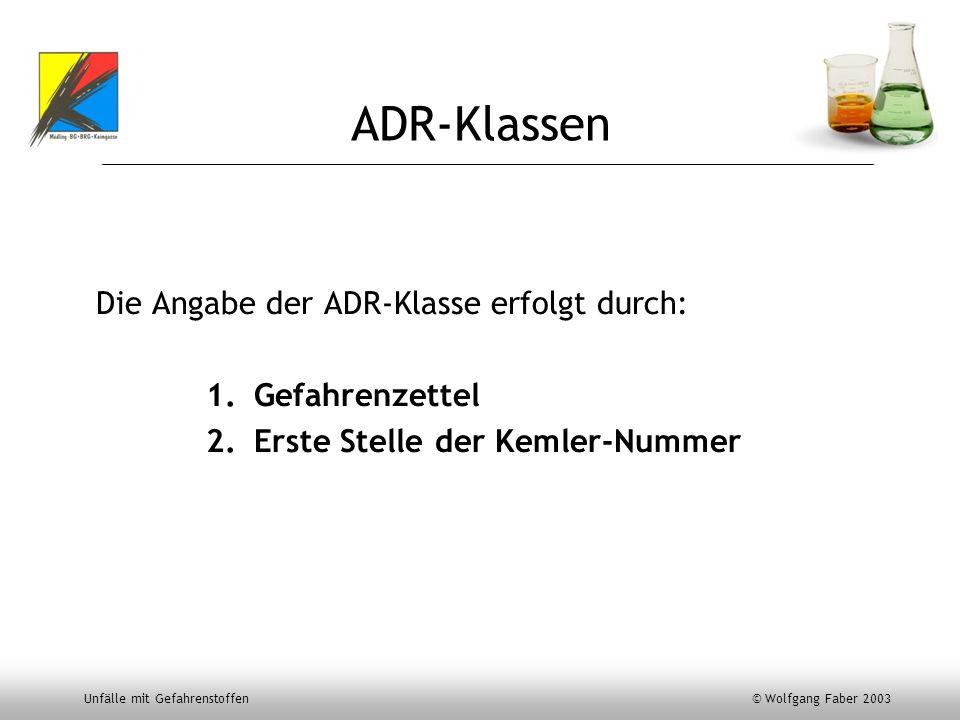 Unfälle mit Gefahrenstoffen © Wolfgang Faber 2003 ADR-Klassen Die Angabe der ADR-Klasse erfolgt durch: 1.Gefahrenzettel 2.Erste Stelle der Kemler-Numm
