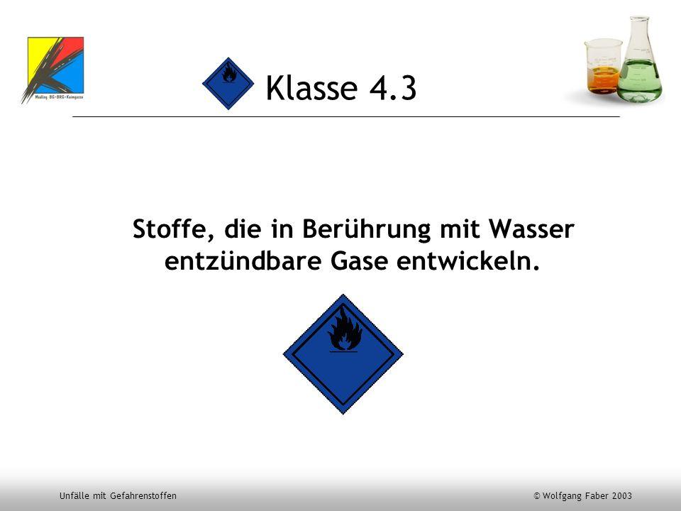 Unfälle mit Gefahrenstoffen © Wolfgang Faber 2003 Klasse 4.3 Stoffe, die in Berührung mit Wasser entzündbare Gase entwickeln.