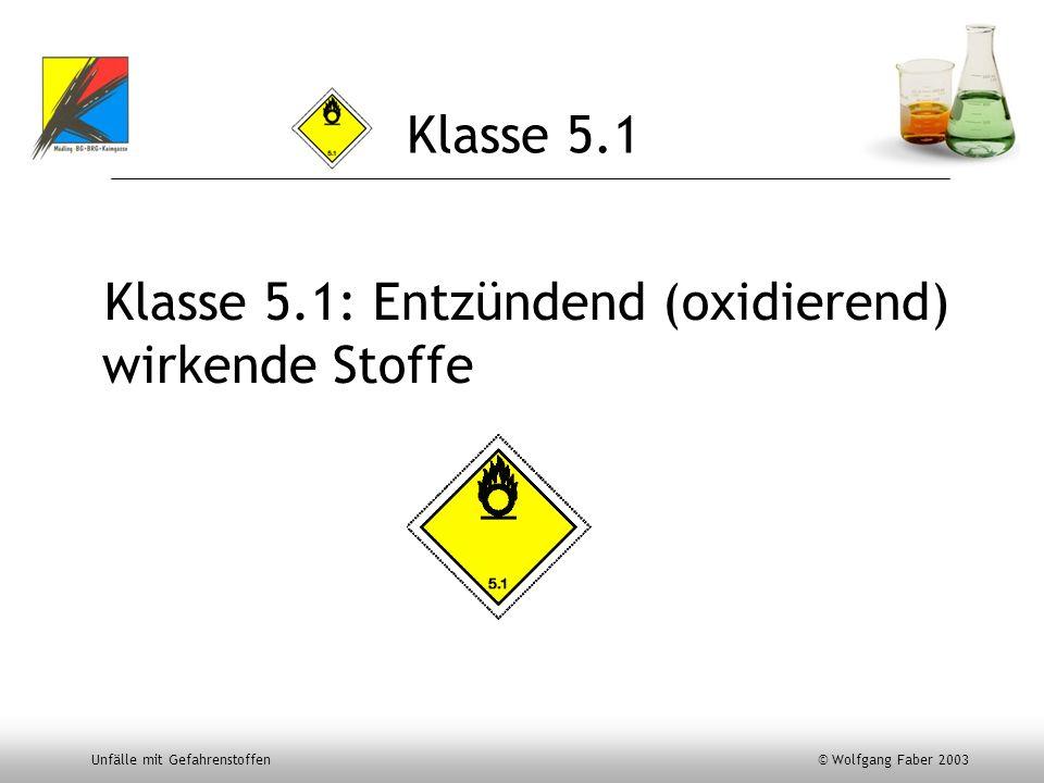 Unfälle mit Gefahrenstoffen © Wolfgang Faber 2003 Klasse 5.1 Klasse 5.1: Entzündend (oxidierend) wirkende Stoffe