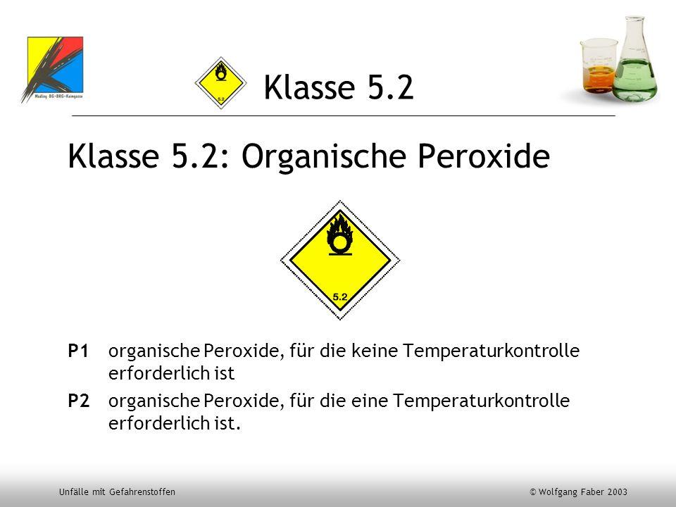 Unfälle mit Gefahrenstoffen © Wolfgang Faber 2003 Klasse 5.2 Klasse 5.2: Organische Peroxide P1organische Peroxide, für die keine Temperaturkontrolle
