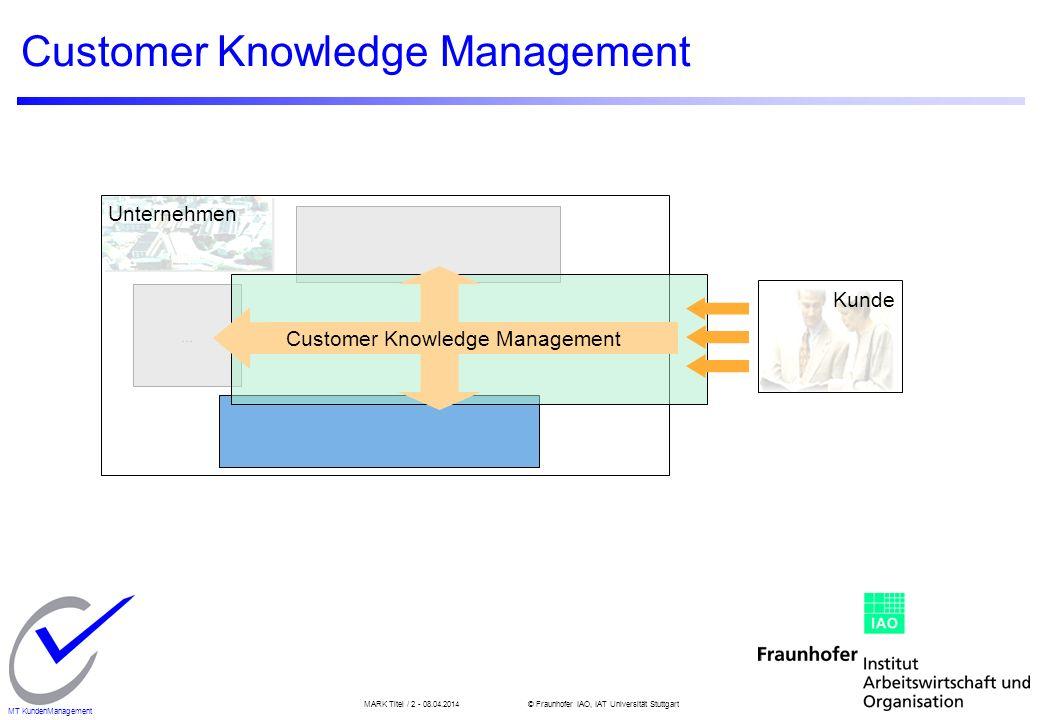 MARK Titel / 2 - 08.04.2014© Fraunhofer IAO, IAT Universität Stuttgart MT KundenManagement Unternehmen... Customer Knowledge Management Kunde Customer