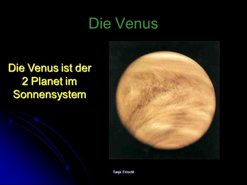 Tanja Fröschl Die Venus Die Venus ist der 2 Planet im Sonnensystem