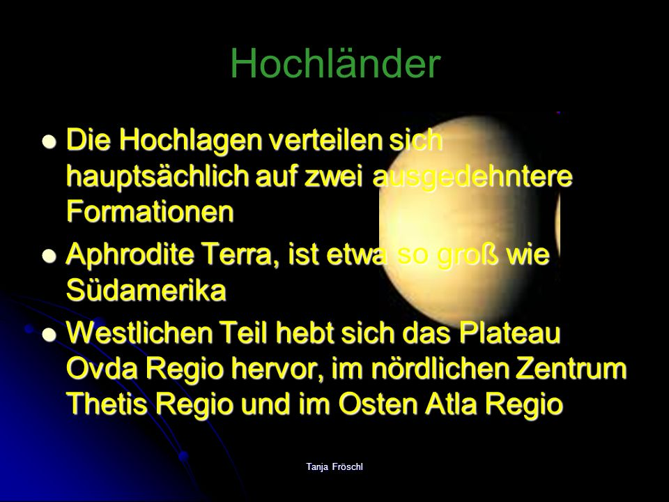 Tanja Fröschl Vulkanbauten 8 km Höhe ist Maat Mons der höchste Vulkan der Venus 8 km Höhe ist Maat Mons der höchste Vulkan der Venus Es gibt ganze Felder von Schildvulkanen Es gibt ganze Felder von Schildvulkanen Felder mit Hunderten kleiner Vulkankuppen und –kegeln Felder mit Hunderten kleiner Vulkankuppen und –kegeln Mindestens 100km durchmessenden Basis gibt es nicht weniger als 167 Exemplare Mindestens 100km durchmessenden Basis gibt es nicht weniger als 167 Exemplare