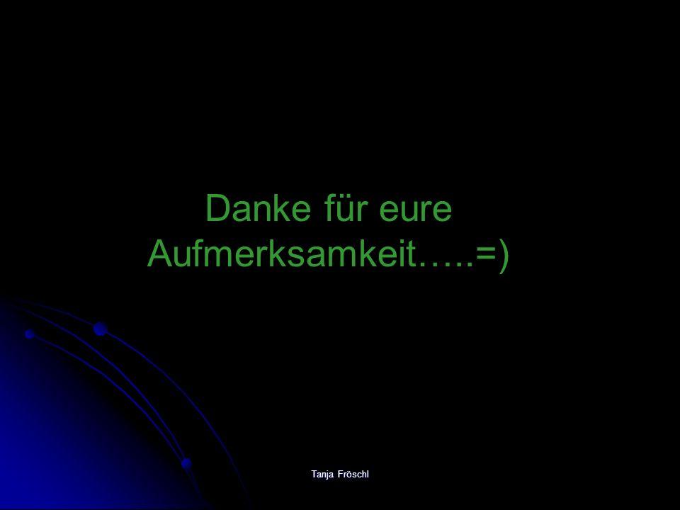 Tanja Fröschl Danke für eure Aufmerksamkeit…..=)