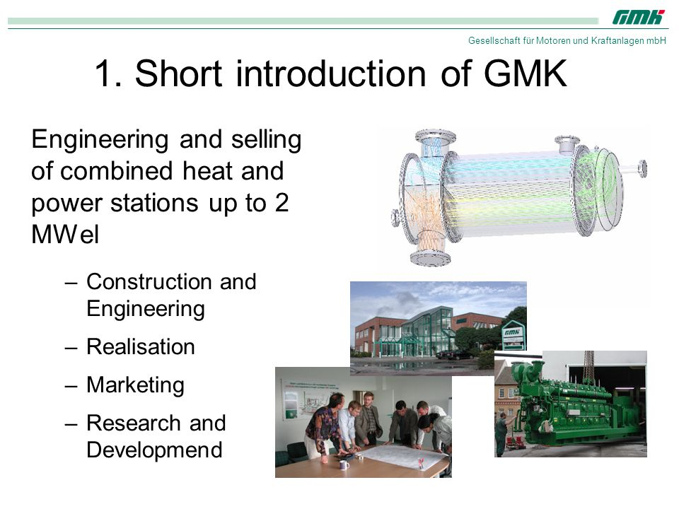Gesellschaft für Motoren und Kraftanlagen mbH 1. Short introduction of GMK Engineering and selling of combined heat and power stations up to 2 MWel –C
