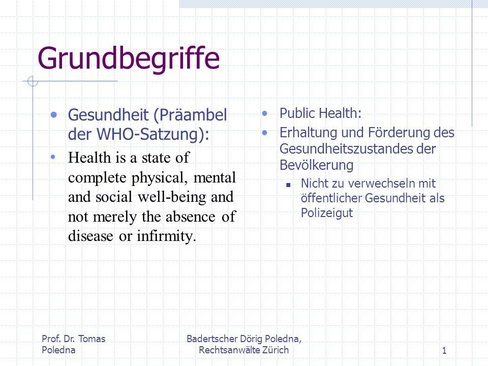 Prof. Dr. Tomas Poledna Badertscher Dörig Poledna, Rechtsanwälte Zürich1 Grundbegriffe Gesundheit (Präambel der WHO-Satzung): Health is a state of com