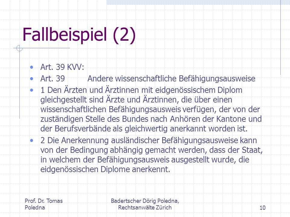 Prof. Dr. Tomas Poledna Badertscher Dörig Poledna, Rechtsanwälte Zürich10 Fallbeispiel (2) Art. 39 KVV: Art. 39Andere wissenschaftliche Befähigungsaus