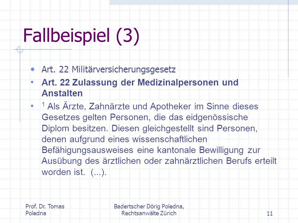 Prof. Dr. Tomas Poledna Badertscher Dörig Poledna, Rechtsanwälte Zürich11 Fallbeispiel (3) Art. 22 Militärversicherungsgesetz Art. 22 Zulassung der Me