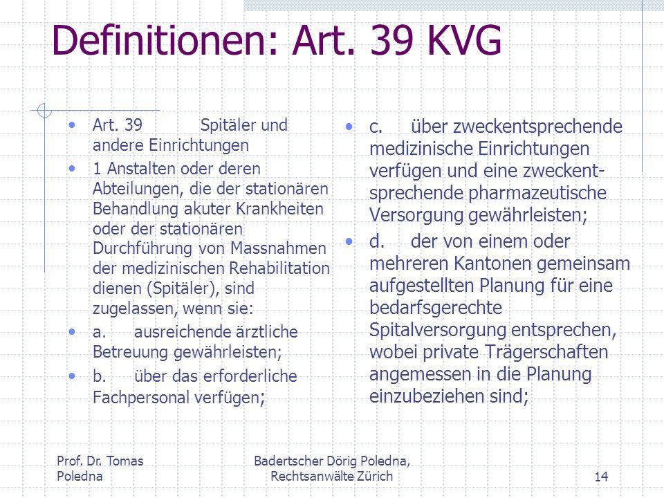 Prof. Dr. Tomas Poledna Badertscher Dörig Poledna, Rechtsanwälte Zürich14 Definitionen: Art. 39 KVG Art. 39Spitäler und andere Einrichtungen 1 Anstalt
