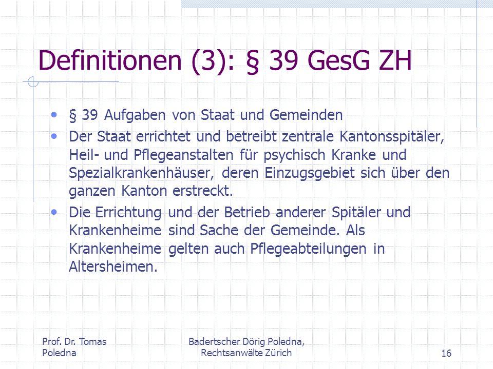 Prof. Dr. Tomas Poledna Badertscher Dörig Poledna, Rechtsanwälte Zürich16 Definitionen (3): § 39 GesG ZH § 39 Aufgaben von Staat und Gemeinden Der Sta