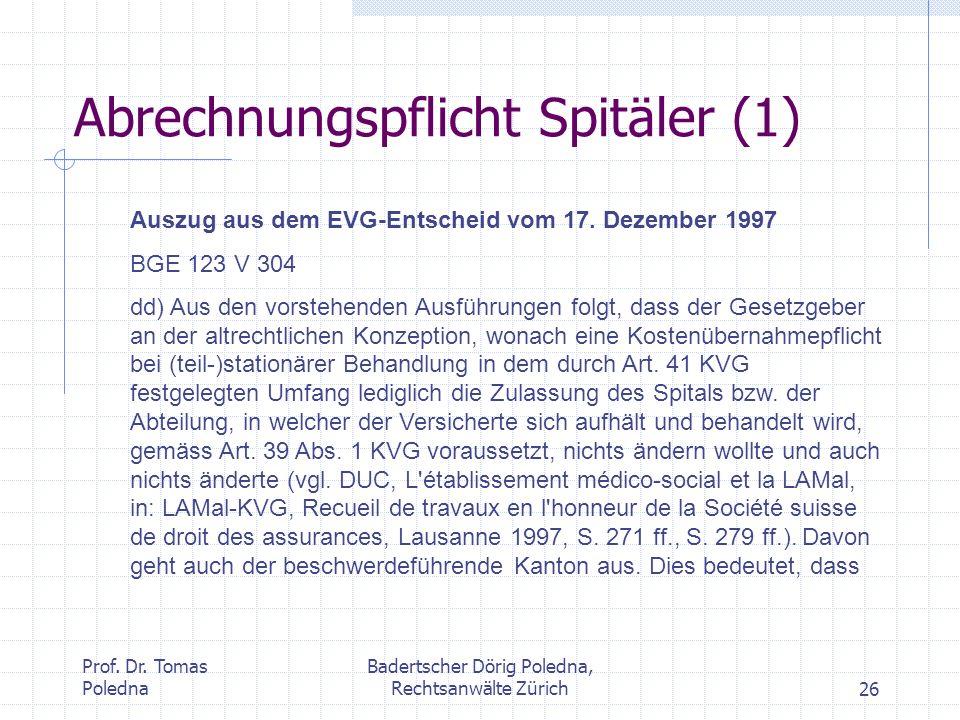 Prof. Dr. Tomas Poledna Badertscher Dörig Poledna, Rechtsanwälte Zürich26 Abrechnungspflicht Spitäler (1) Auszug aus dem EVG-Entscheid vom 17. Dezembe