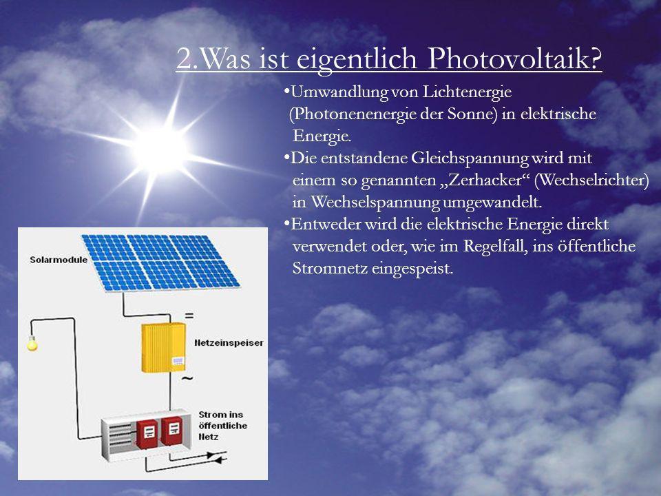 2.Was ist eigentlich Photovoltaik? Umwandlung von Lichtenergie (Photonenenergie der Sonne) in elektrische Energie. Die entstandene Gleichspannung wird