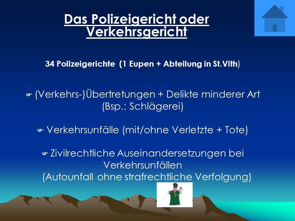Das Polizeigericht oder Verkehrsgericht 34 Polizeigerichte (1 Eupen + Abteilung in St.Vith ) (Verkehrs-)Übertretungen + Delikte minderer Art (Bsp.: Sc