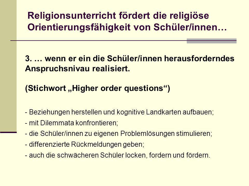 3. … wenn er ein die Schüler/innen herausforderndes Anspruchsnivau realisiert. (Stichwort Higher order questions) Religionsunterricht fördert die reli