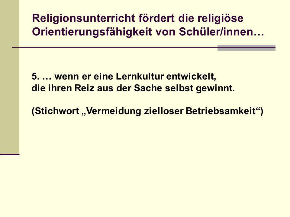 5. … wenn er eine Lernkultur entwickelt, die ihren Reiz aus der Sache selbst gewinnt. (Stichwort Vermeidung zielloser Betriebsamkeit) Religionsunterri