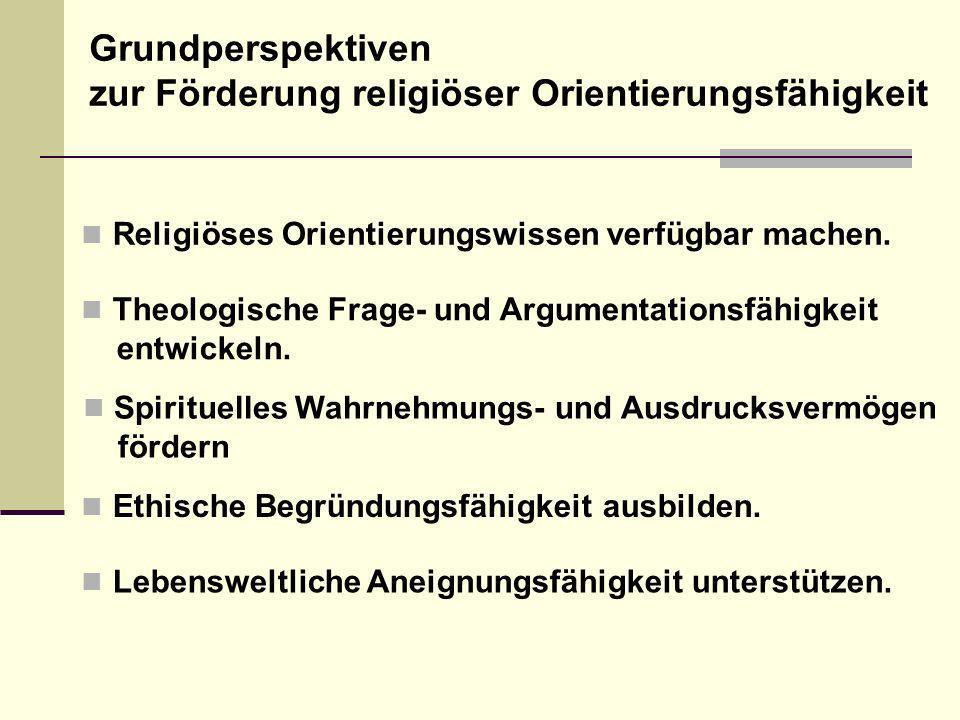 Religiöses Orientierungswissen verfügbar machen. Lebensweltliche Aneignungsfähigkeit unterstützen. Theologische Frage- und Argumentationsfähigkeit ent