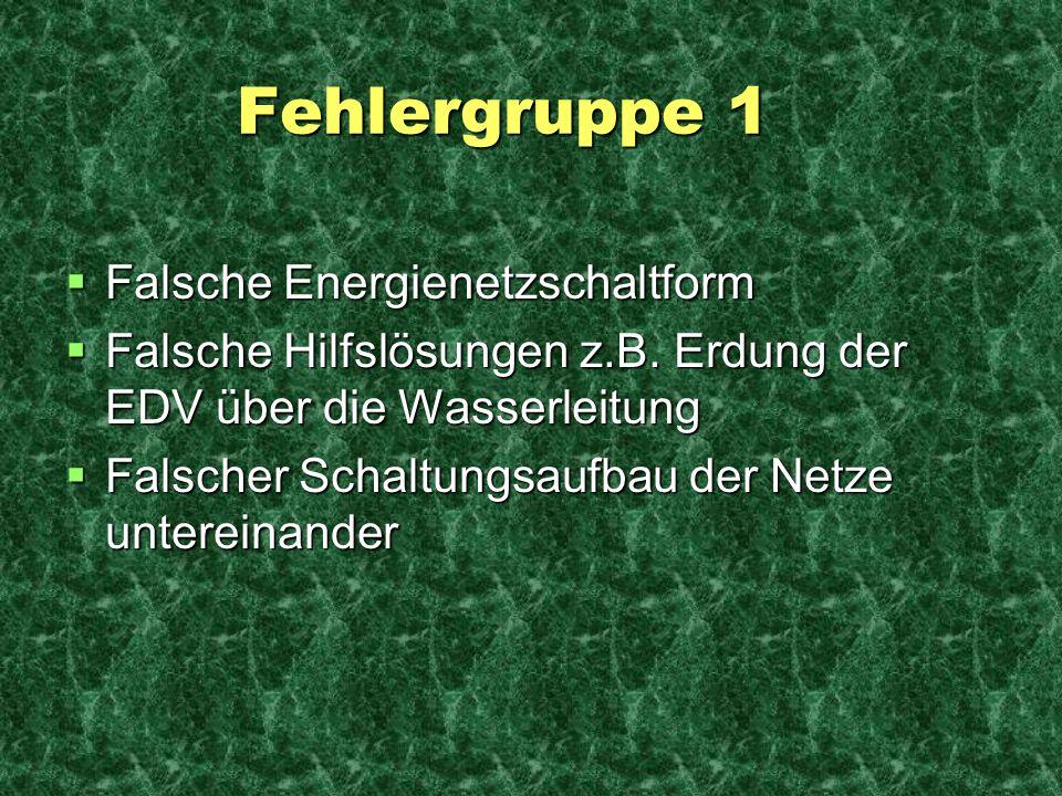 Fehlergruppe 1 Fehlergruppe 1 Falsche Energienetzschaltform Falsche Energienetzschaltform Falsche Hilfslösungen z.B. Erdung der EDV über die Wasserlei
