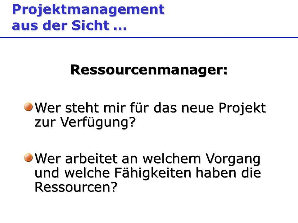Projektmanagement aus der Sicht … Ressourcenmanager: Wer steht mir für das neue Projekt zur Verfügung.