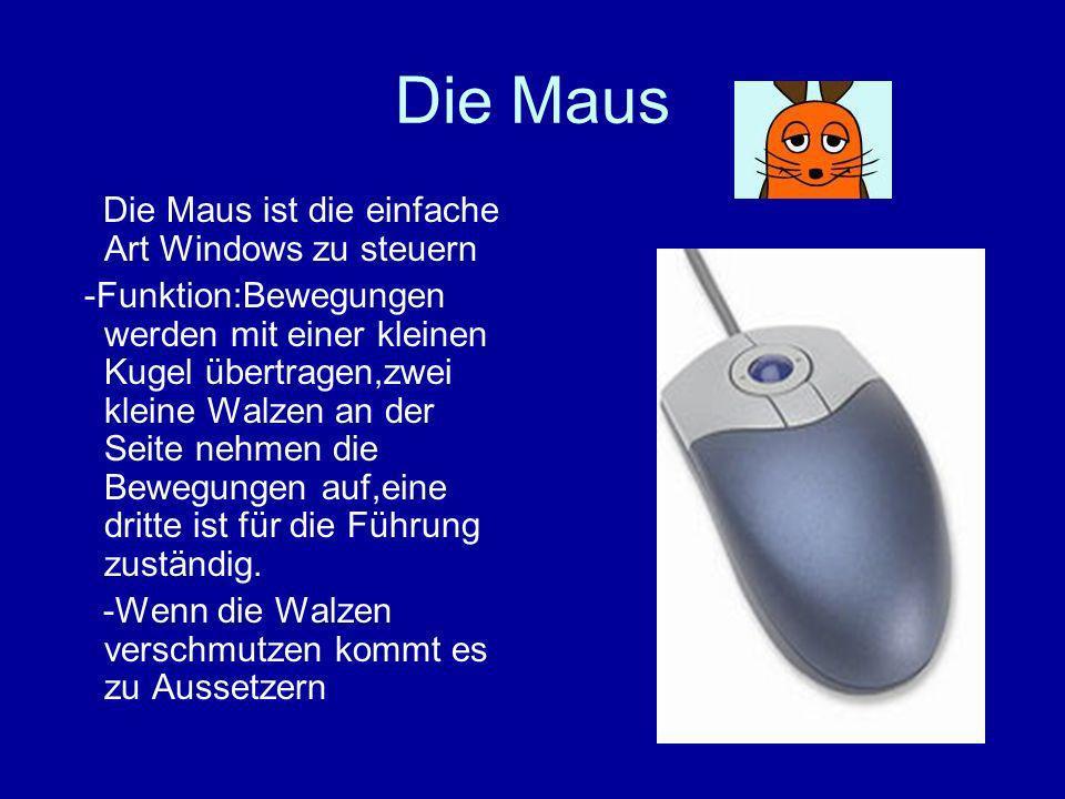 Die Maus Die Maus ist die einfache Art Windows zu steuern -Funktion:Bewegungen werden mit einer kleinen Kugel übertragen,zwei kleine Walzen an der Seite nehmen die Bewegungen auf,eine dritte ist für die Führung zuständig.