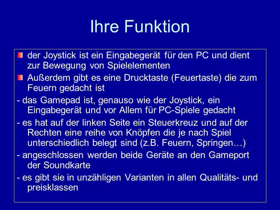 Ihre Funktion der Joystick ist ein Eingabegerät für den PC und dient zur Bewegung von Spielelementen Außerdem gibt es eine Drucktaste (Feuertaste) die zum Feuern gedacht ist - das Gamepad ist, genauso wie der Joystick, ein Eingabegerät und vor Allem für PC-Spiele gedacht - es hat auf der linken Seite ein Steuerkreuz und auf der Rechten eine reihe von Knöpfen die je nach Spiel unterschiedlich belegt sind (z.B.
