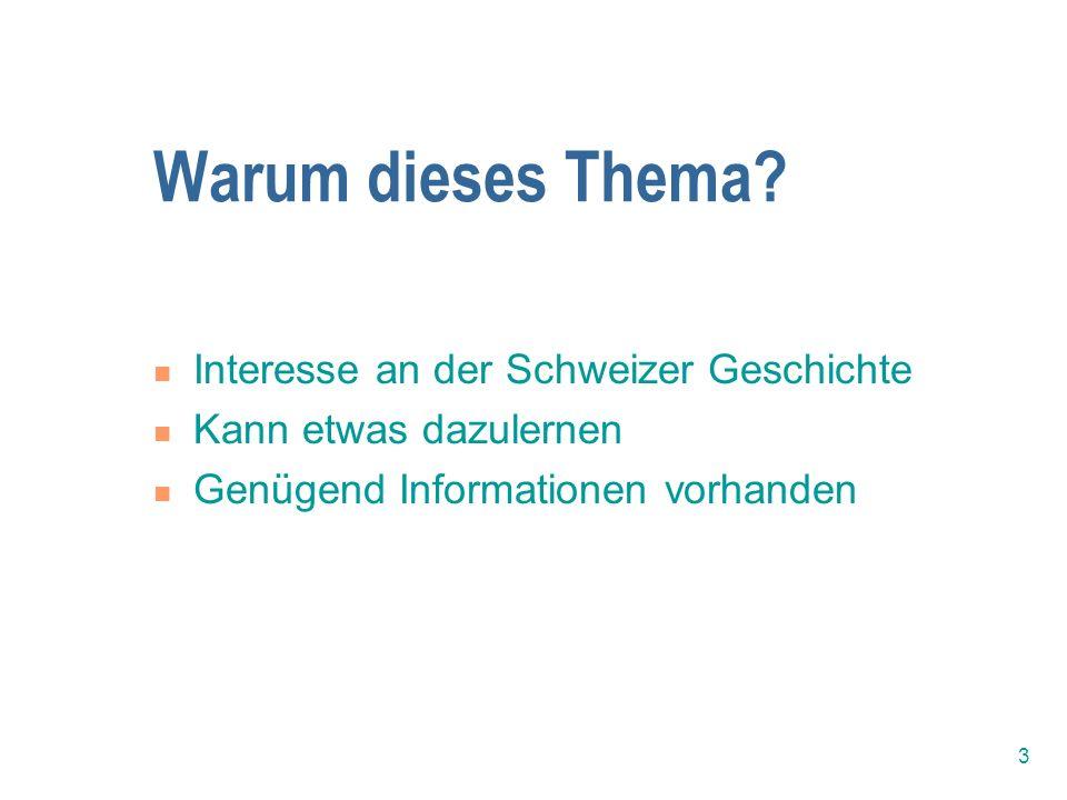 3 Warum dieses Thema? Interesse an der Schweizer Geschichte Kann etwas dazulernen Genügend Informationen vorhanden