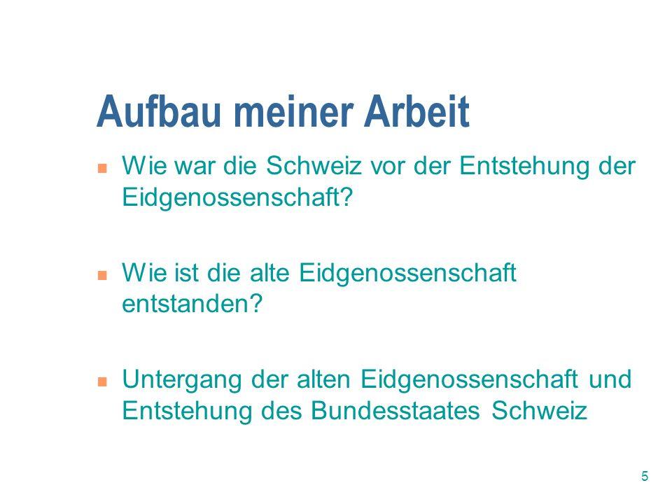 5 Aufbau meiner Arbeit Wie war die Schweiz vor der Entstehung der Eidgenossenschaft? Wie ist die alte Eidgenossenschaft entstanden? Untergang der alte