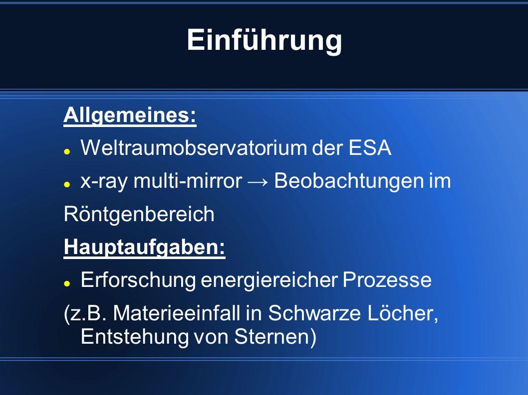 Einführung Allgemeines: Weltraumobservatorium der ESA x-ray multi-mirror Beobachtungen im Röntgenbereich Hauptaufgaben: Erforschung energiereicher Pro