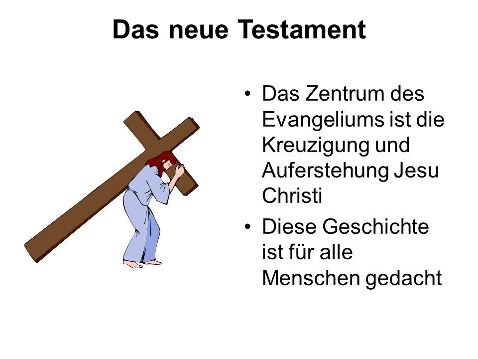 Das neue Testament Das Zentrum des Evangeliums ist die Kreuzigung und Auferstehung Jesu Christi Diese Geschichte ist für alle Menschen gedacht