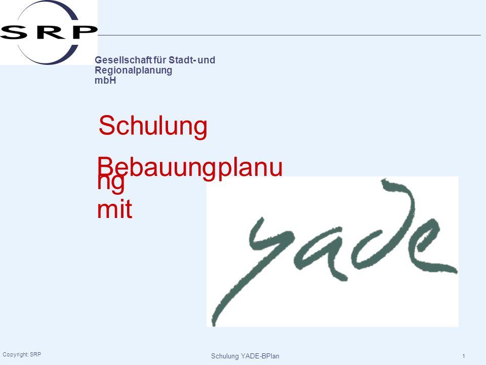 Schulung YADE-BPlan Copyright: SRP 1 Gesellschaft für Stadt- und Regionalplanung mbH Schulung Bebauungplanu ng mit