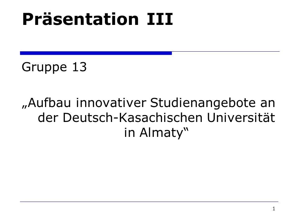 1 Präsentation III Gruppe 13 Aufbau innovativer Studienangebote an der Deutsch-Kasachischen Universität in Almaty